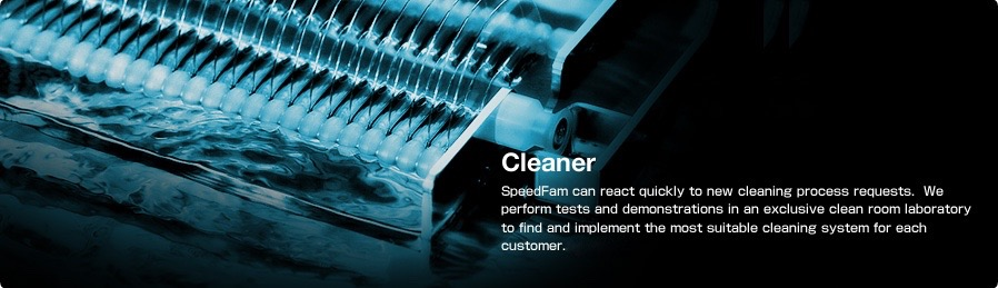 Cleaner SpeedFam can react quickly to new cleaning process requests. We perform tests and demonstrations in an exclusive clean room laboratory to find and implement the most suitable cleaning system for each customer.