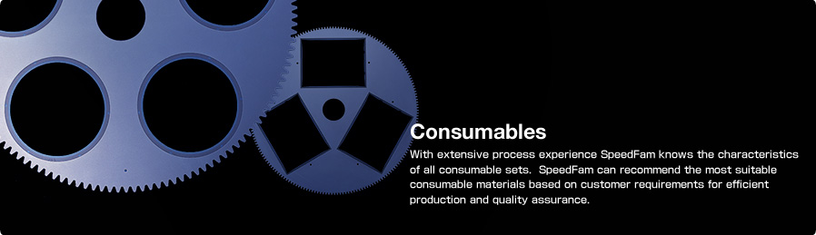 Consumables With extensive process experience SpeedFam knows the characteristics of all consumable sets. SpeedFam can recommend the most suitable consumable materials based on customer requirements for efficient production and quality assurance.