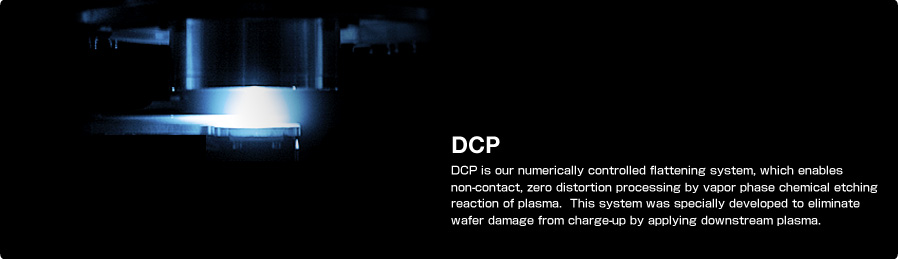 DCP DCP is our numerically controlled flattening system, which enables non-contact, zero distortion processing by vapor phase chemical etching reaction of plasma. This system was specially developed to eliminate wafer damage from charge-up by applying downstream plasma.