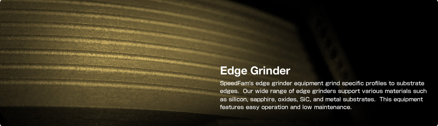 Edge Grinder SpeedFam's edge grinder equipment grind specific profiles to substrate edges.  Our wide range of edge grinders support various materials such as silicon, sapphire, oxides, SiC, and metal substrates. This equipment features easy operation and low maintenance.
