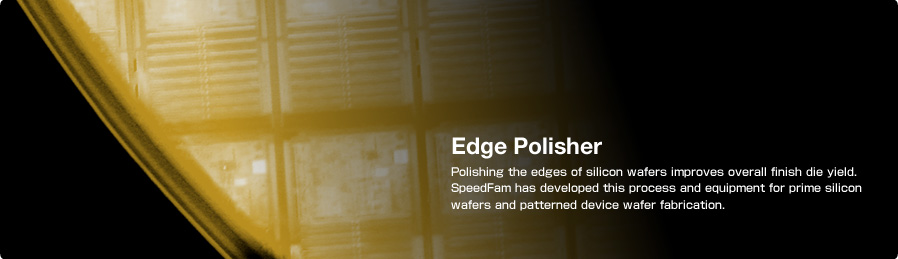Edge Polisher Polishing the edges of silicon wafers improves overall finish die yield.  SpeedFam has developed this process and equipment for prime silicon wafers and patterned device wafer fabrication.