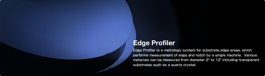 Edge Profiler Edge Profiler is a metrology system for substrate edge areas, which performs measurement of edge and notch by a single machine. Various materials can be measured from diameter 2