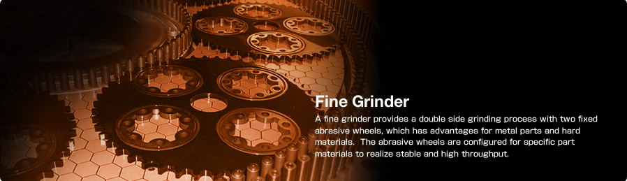 Fine Grinder A fine grinder provides a double side grinding process with two fixed abrasive wheels, which has advantages for metal parts and hard materials.The abrasive wheels are configured for specific part materials to realize stable and high throughput.